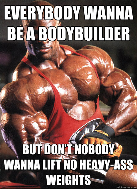 everybody wanna be a bodybuilder