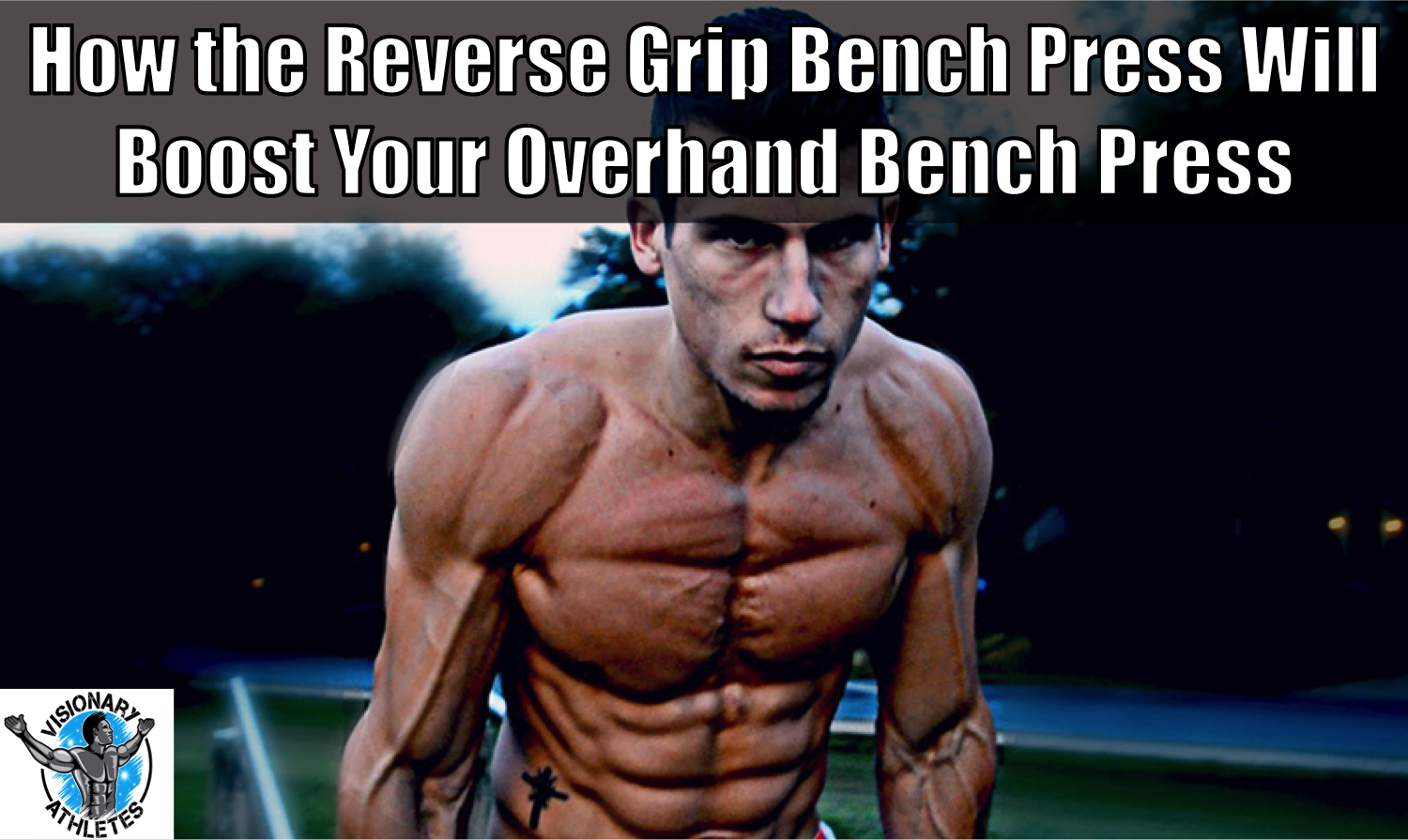 How The Reverse Grip Bench Press Can Give You A Better Bench